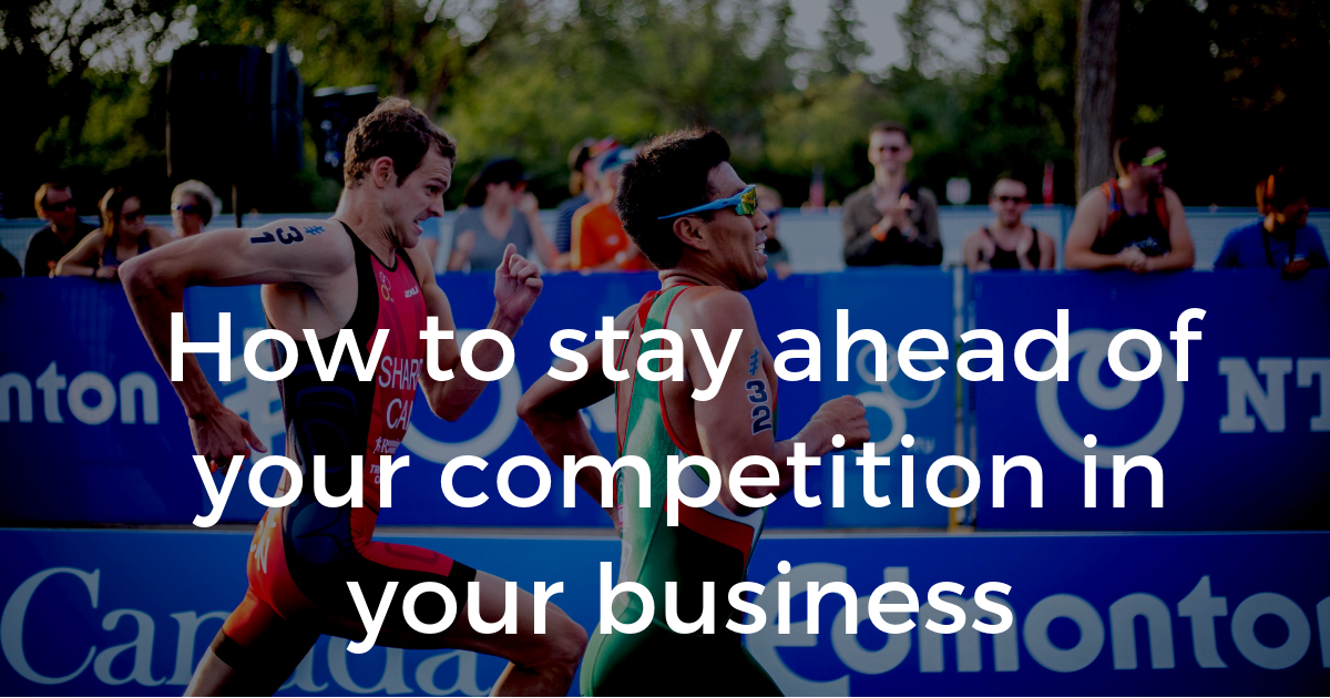 How to stay ahead of your competition in your business