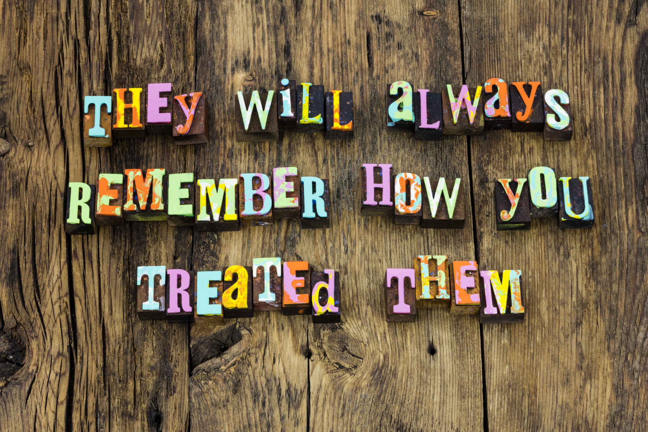 People will remember what you did for a little while but they will remember how you made them feel forever.