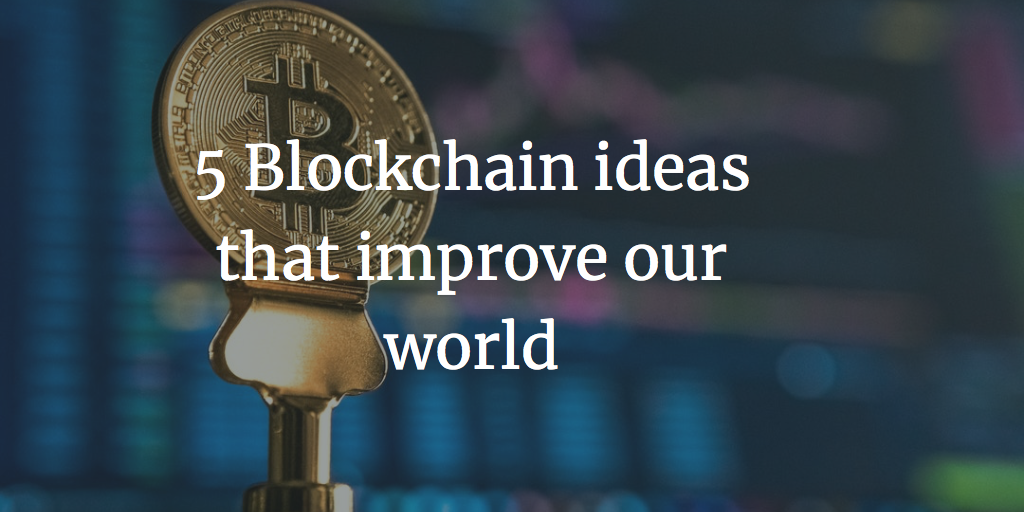 5 Blockchain ideas that change our world - Ceyhun Yakup Özkardes-Cheung