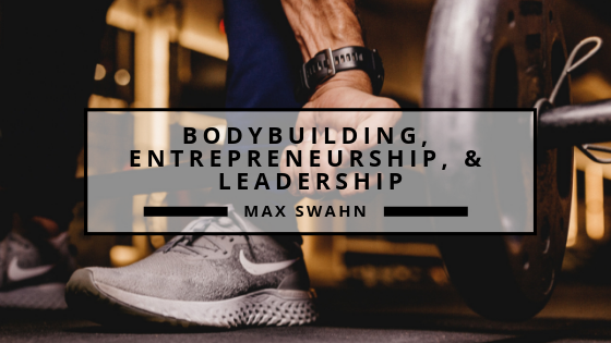 Max Swahn Bodybuilding, Entrepreneurship, & Leadership