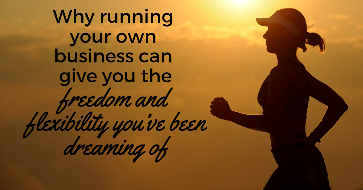 Why Running Your Own Business Can Give You The Freedom And Flexibility You Ve Been Dreaming Of