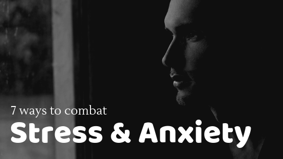 7 Ways To Combat Stress And Anxiety