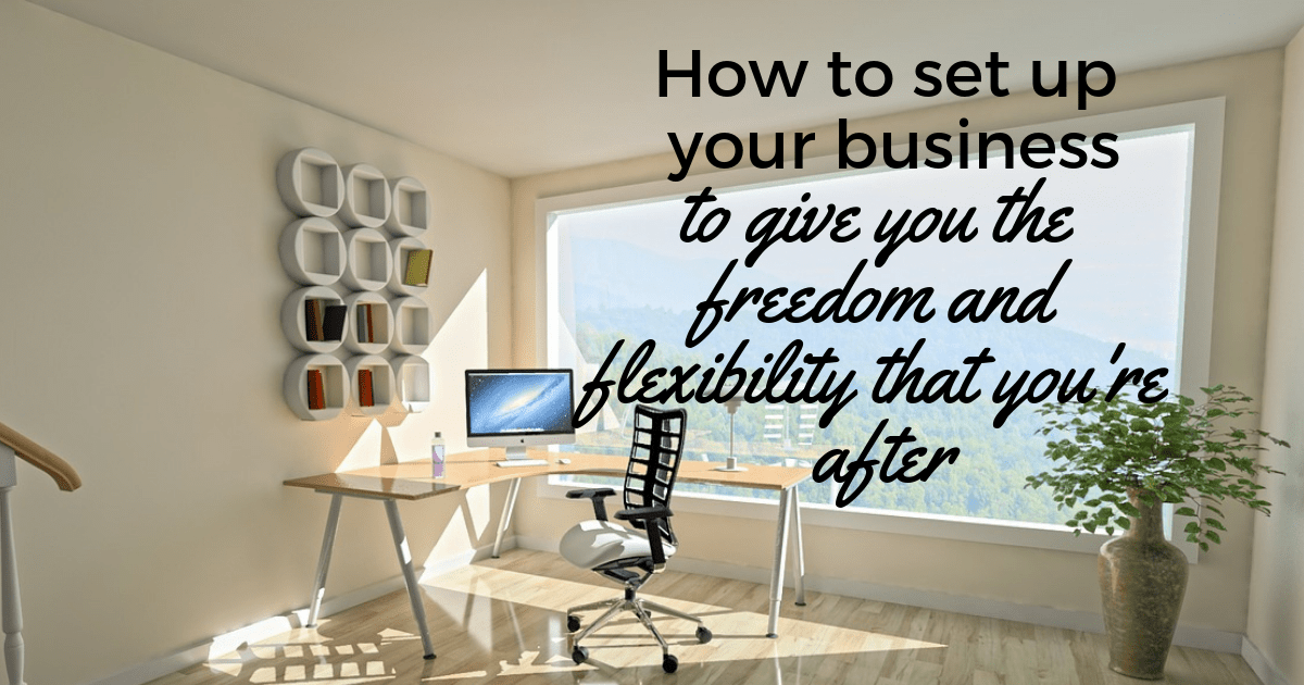 how-to-set-up-your-business-to-give-you-the-freedom-and-flexibility-that-youre-after