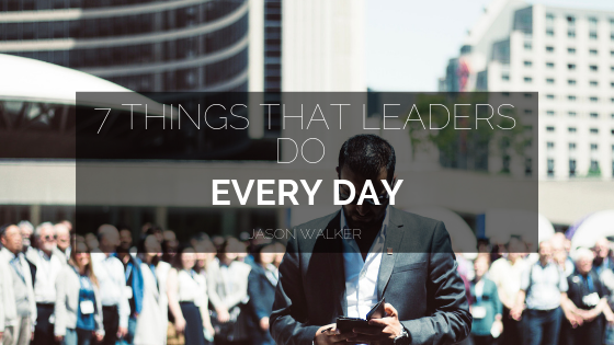 7 Things That Leaders Do Every Day _ Jason Walker PhD