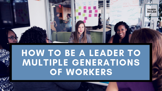 How to Be a Leader to Multiple Generations of Workers | Javier Inclan