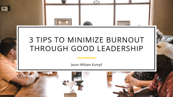 3 Tips To Minimize Burnout Through Good Leadership _ Jason William Kumpf