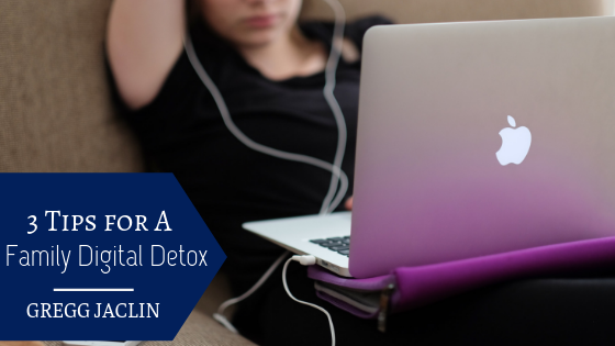 3 Tips for a Family Digital Detox Gregg Jaclin
