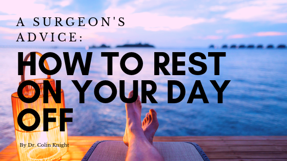 A Surgeon's Advice: How to Rest on Your Day Off by Dr. Colin Knight
