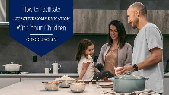 How to Facilitate Effective Communication With Your Children Gregg Jaclin