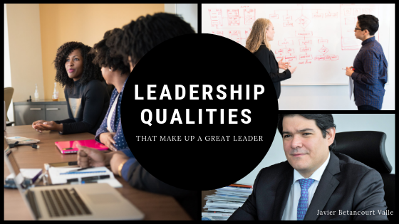 Leadership Qualities That Make Up A Great Leader _ Javier Betancourt Valle