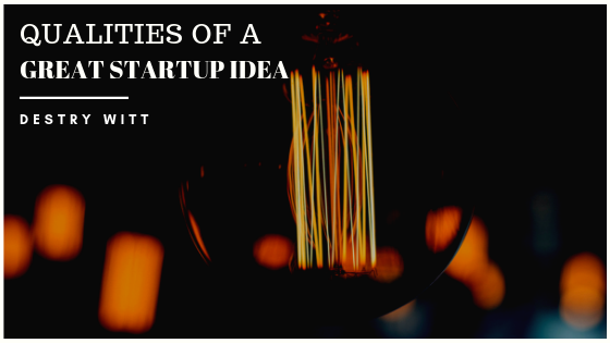 Qualities-of-a-Great-Startup-Idea-Destry-Witt