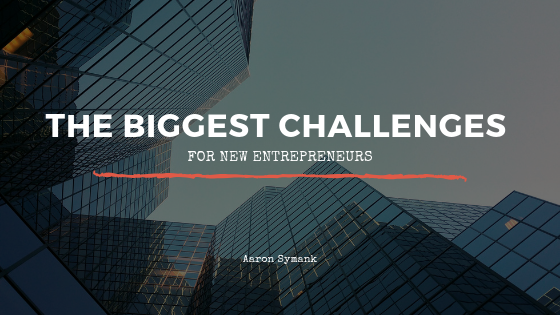 The Biggest Challenges for New Entrepreneurs _ Aaron Symank