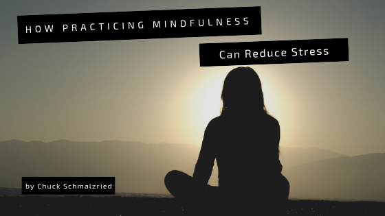 how-practicing-mindfulness-can-reduce-stress-chuck-schmalzried