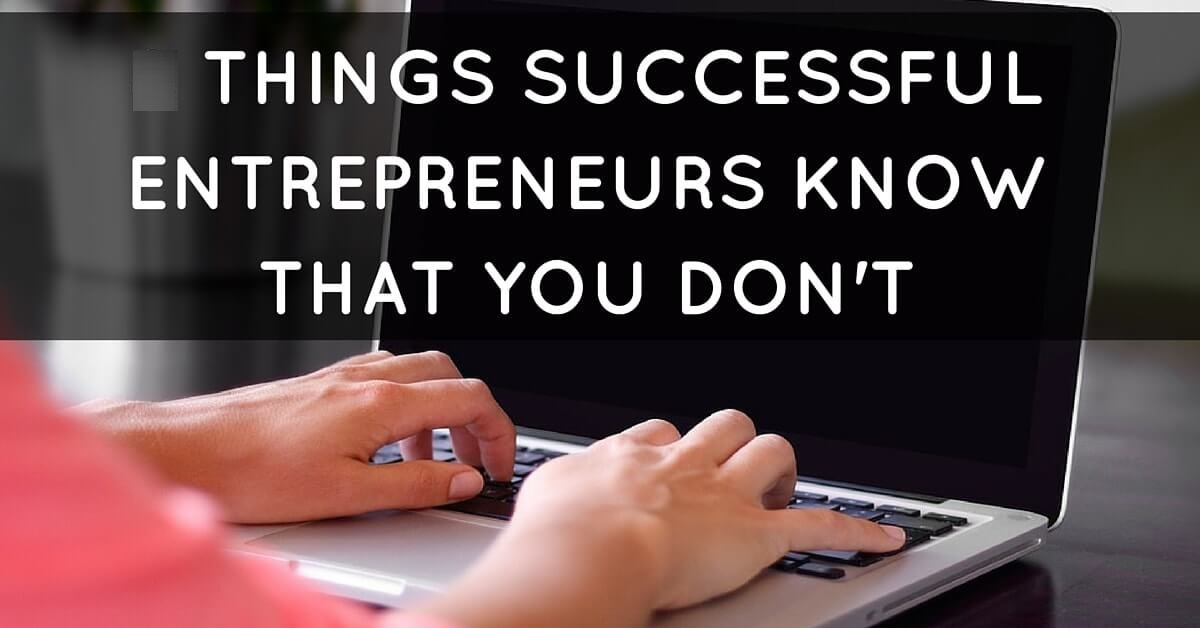 Five Things Successful Entrepreneurs Know That You Don't