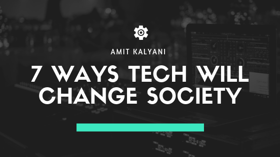 7 Ways Tech Will Change Society by Amit Kalyani