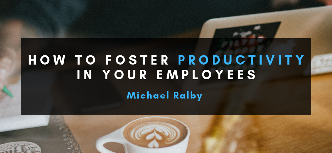 How-to-Foster-Productivity-in-Your-Employees-Michael-Ralby-1080x500