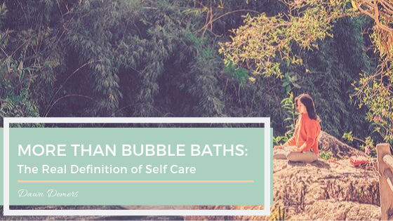 More Than Bubble Baths: The Real Definition of Self-Care | Dawn Demers