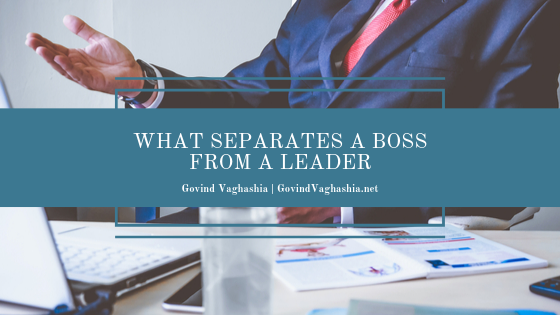 Govind Vaghashia What Separates a Boss From a Leader