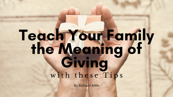Teach Your Family the Meaning of Giving with these Tips by Richard Abbe