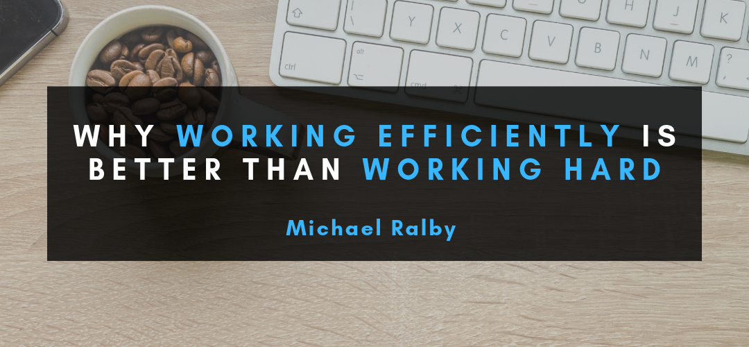 Why-working-efficiently-is-better-than-working-hard-michael-ralby-1080x500