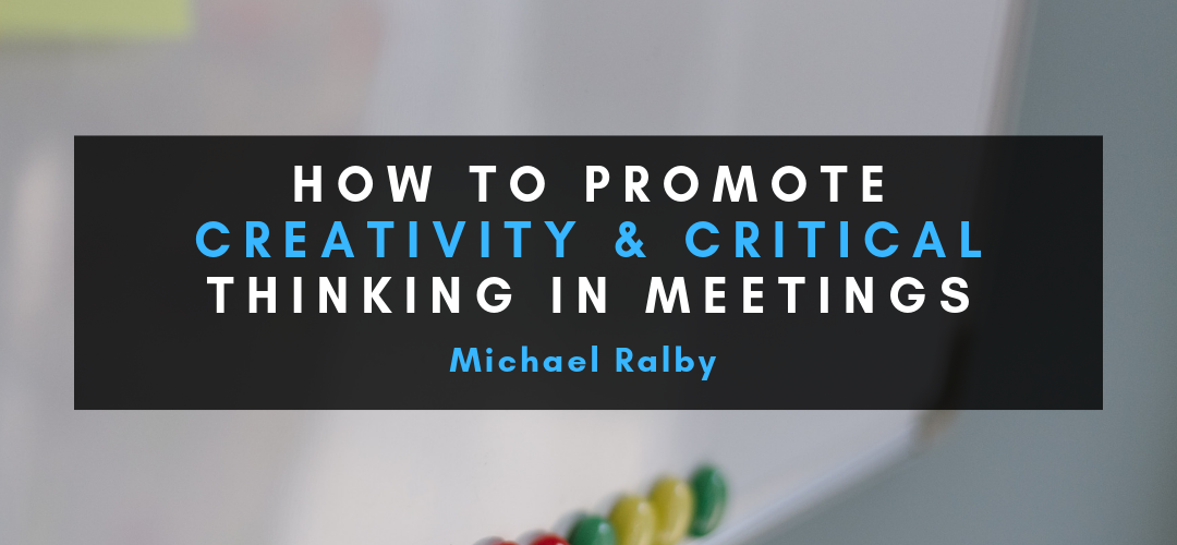 how-to-promote-creativity-and-critical-thinking-in-meetings-michael-ralby-1080x500