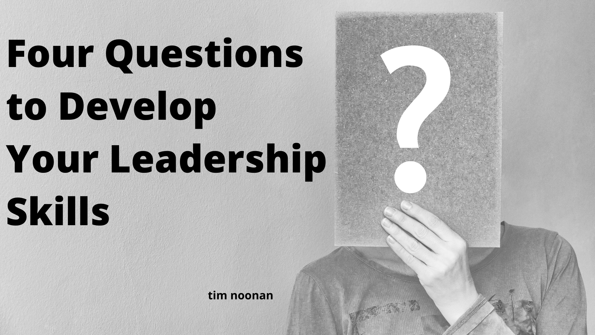 Four Questions to Develop Your Leadership Skills by Tim Noonan