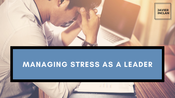 Managing Stress as a Leader _ Javier Inclan