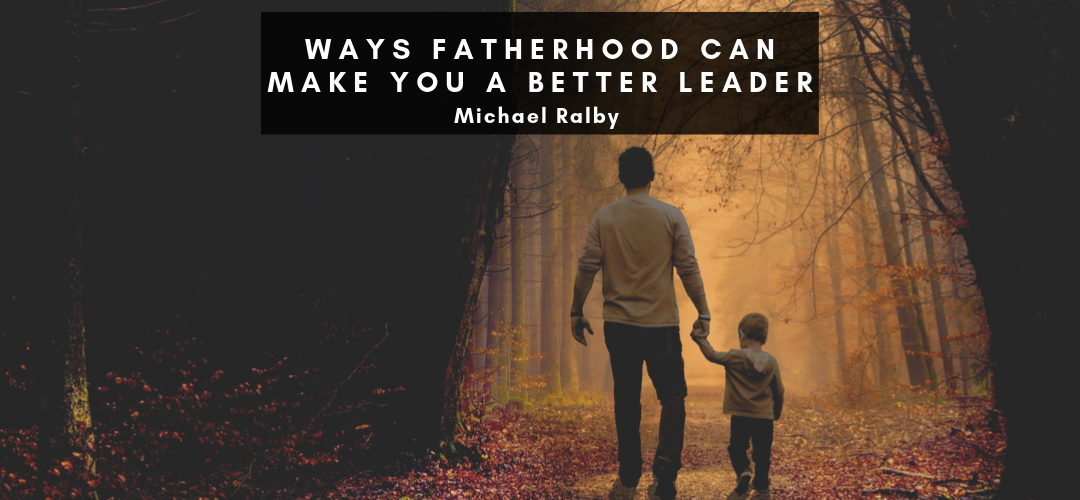 ways-fatherhood-can-make-you-a-better-leader-michael-ralby-1-1080x500