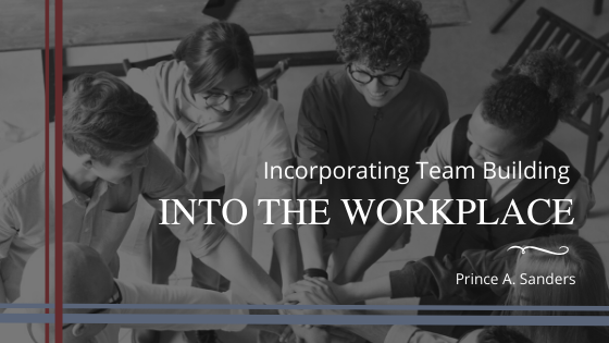 Prince A Sanders Incorporating Team Building Into the Workplace