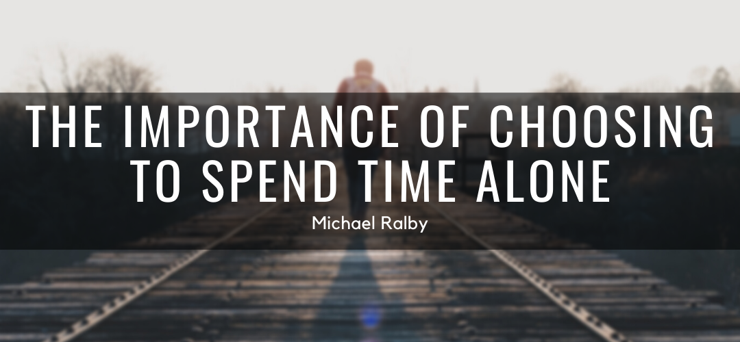 the-importance-of-choosing-to-spend-time-alone-michael-ralby-1080x500
