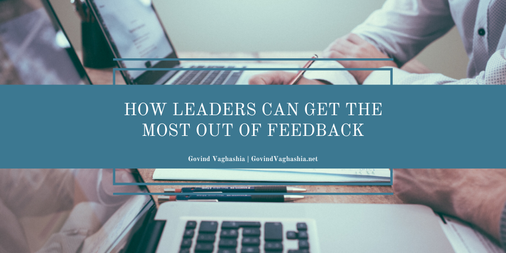 Govind Vaghashia How Leaders Can Get the Most Out of Feedback