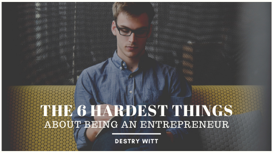 the-6-hardest-things-about-being-an-entrepreneur-destry-witt