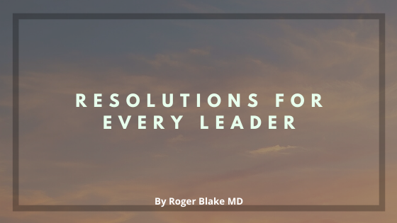 Resolutions for Every Leader by Roger Blake MD