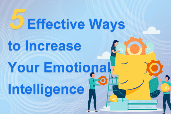 5 Effective Ways to Increase Your Emotional Intelligence