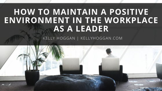 How to Maintain a Positive Environment in the Workplace as a Leader   Kelly Hoggan