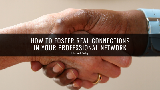 how-to-foster-real-connections-in-your-professional-network-michael-ralby