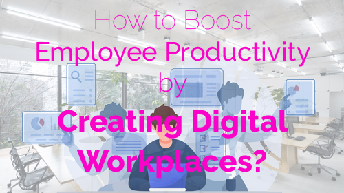 How to Boost Employee Productivity by Creating Digital Workplaces?