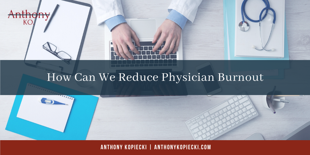 Anthony Kopiecki How Can we Reduce Physician Burnout