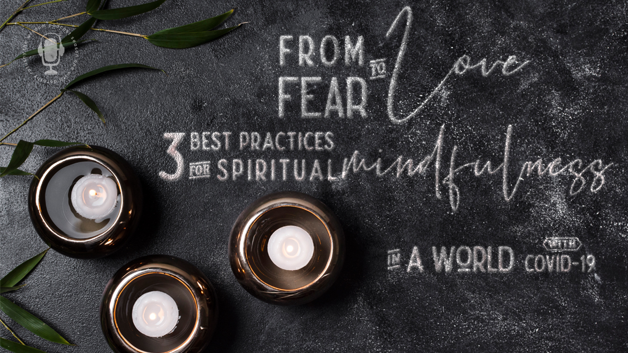 from-fear-to-love-3-best-practices-of-spiritual-mindfulness-in-a-world-with-covid-19-the-wisdom-podcast
