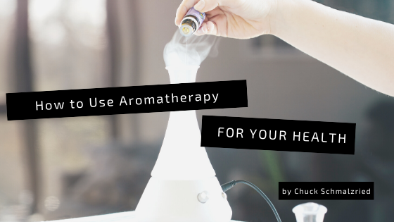 how-to-use-aromatherapy-for-your-health-chuck-schmalzried