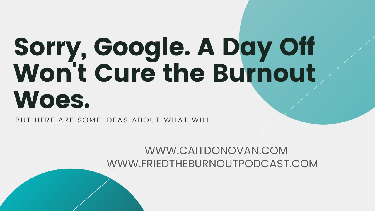Title on a Thrive Global Article: Sorry Google, A Day Off Won't Cure the Burnout Woes
