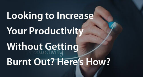 Looking to Increase Your Productivity Without Getting Burnt Out? Here's How?