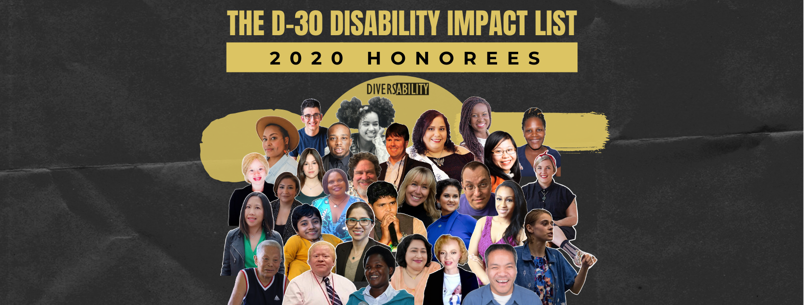 """rectangular graphic with a charcoal background. In gold block text, """"The D-30 Disability Impact List"""". Below, a gold bar with black text, """"2020 honorees"""". Collage of the headshots of the 30 honorees."""