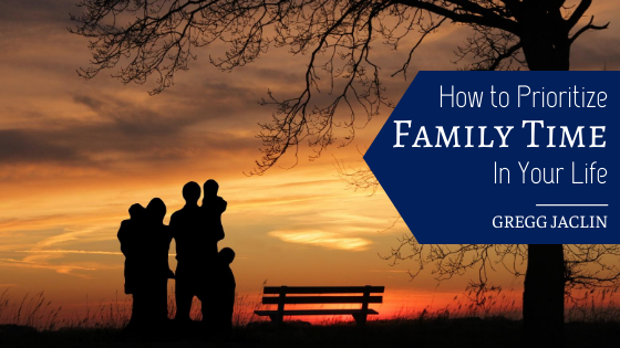How to Prioritize Family Time in Your Life - Gregg Jaclin
