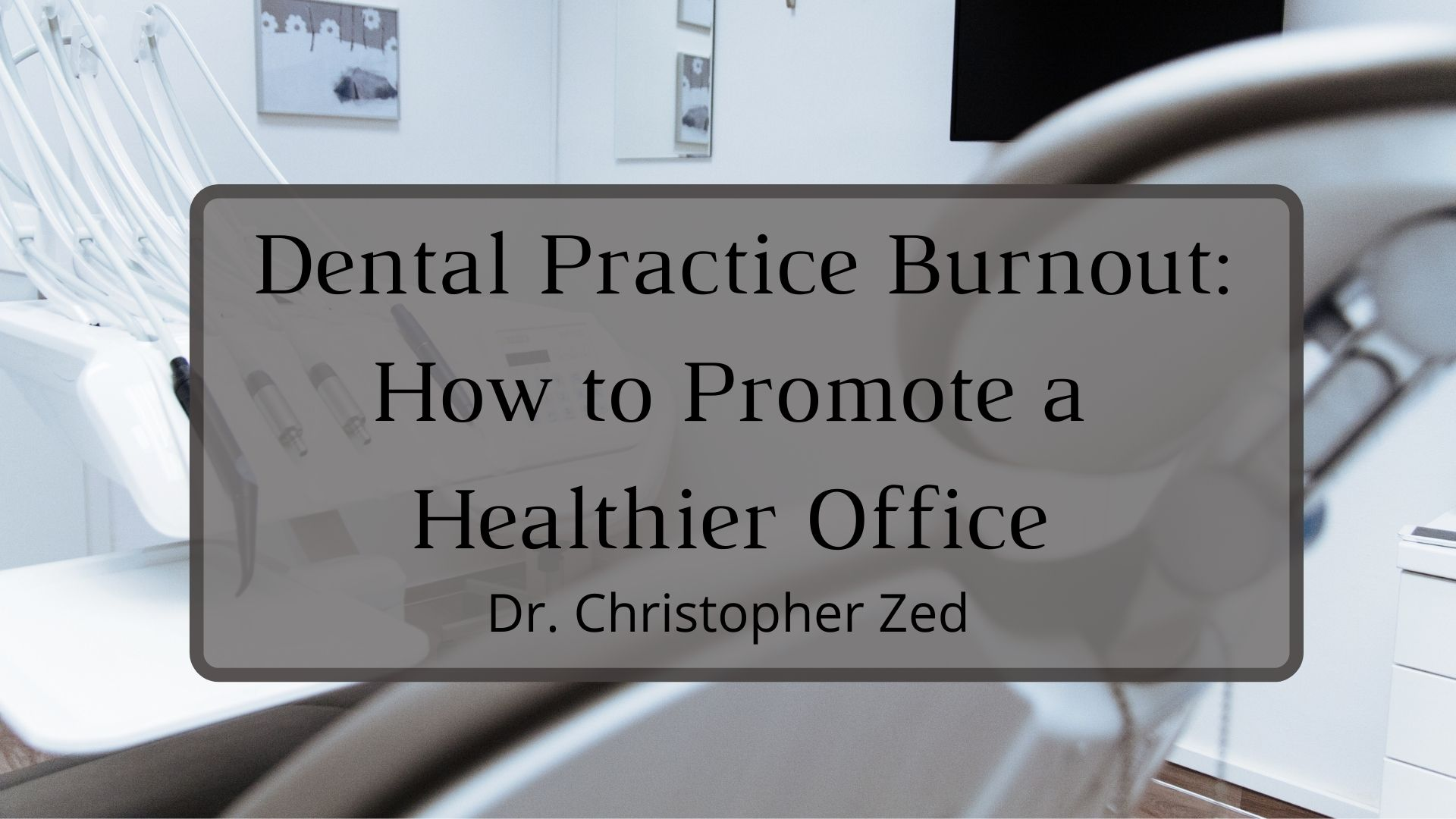 Dr. Christopher Zed Dental Practice Burnout_ How to Promote a Healthier Office