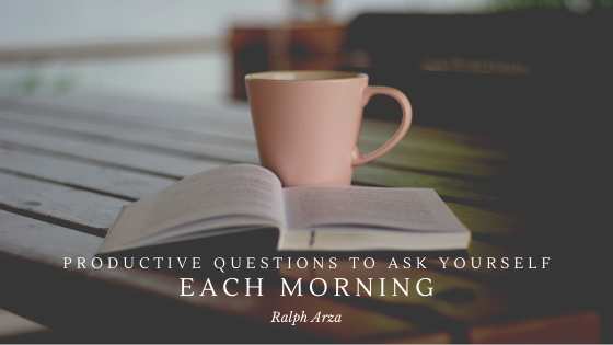 Productive Questions to Ask Yourself Each Morning - Ralph Arza