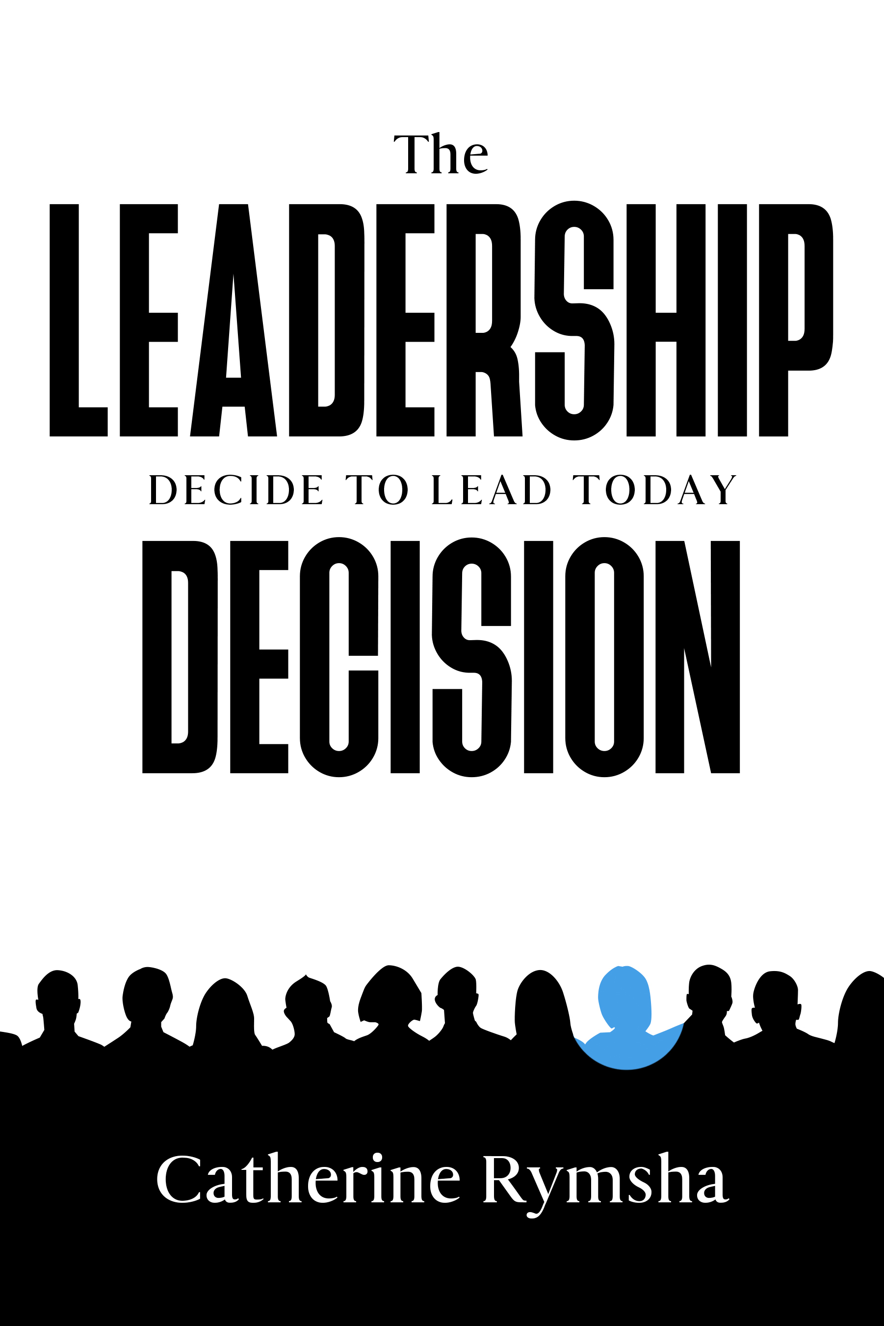 The Leadership Decision: Decide to Lead Today