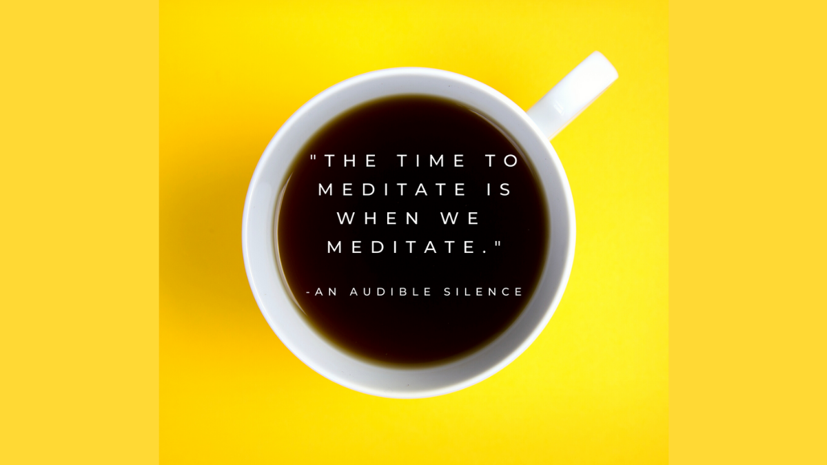 """Coffee cup against a black background. There is a quote in the coffee from the novel, An Audible Silence, that says, """"The time to meditate is when we meditate."""""""