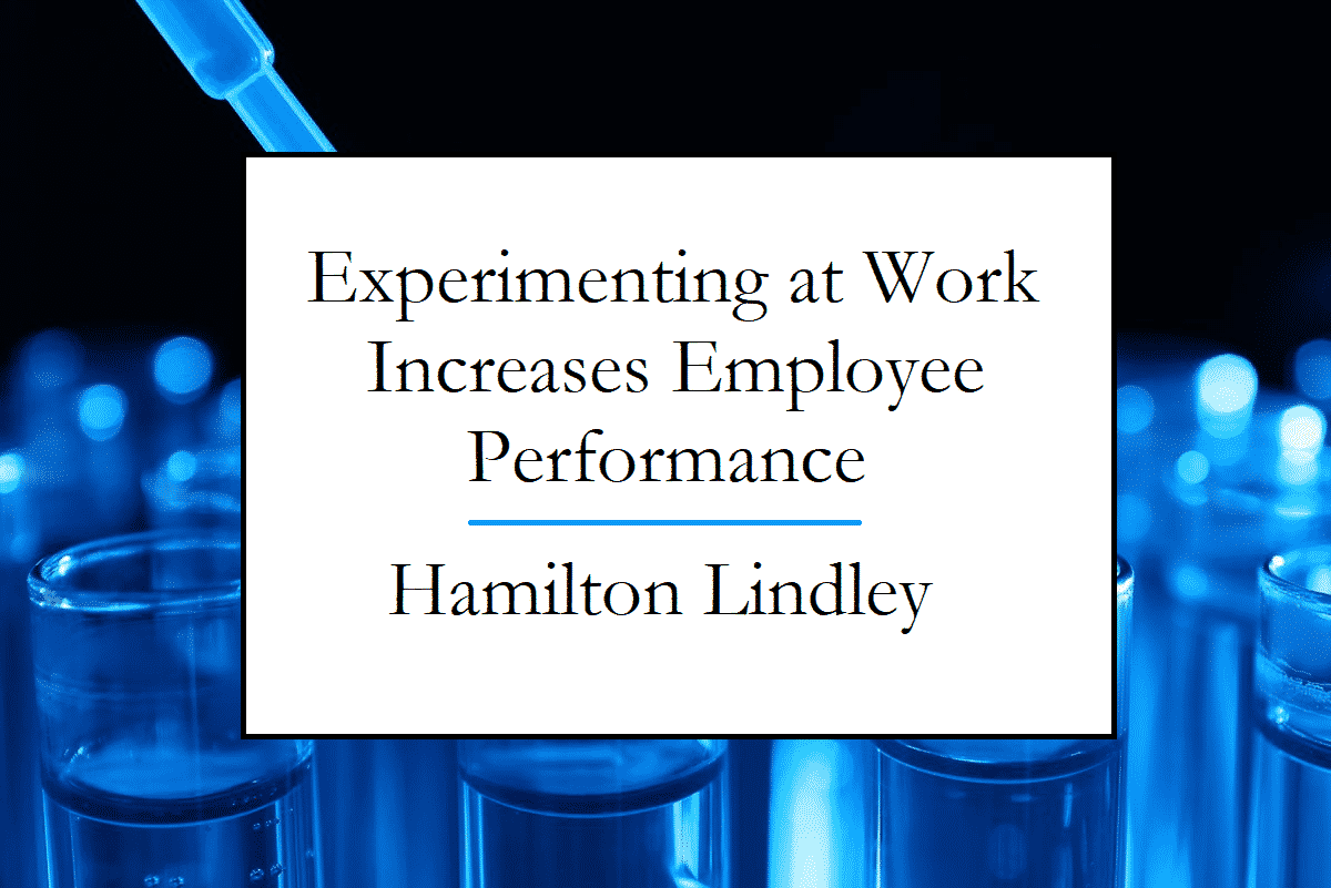 Lindley Hamilton writes about Experiments at Work Boosting Employee Performance