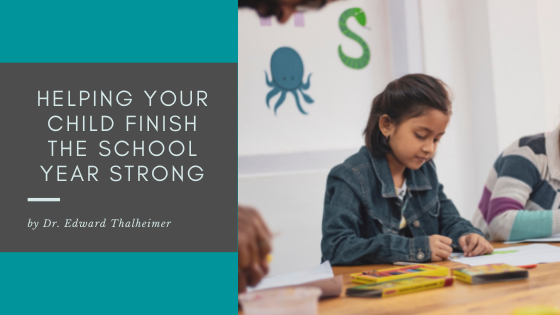 Helping Your Child Finish the School Year Strong – Dr. Edward Thalheimer, Thrive Global